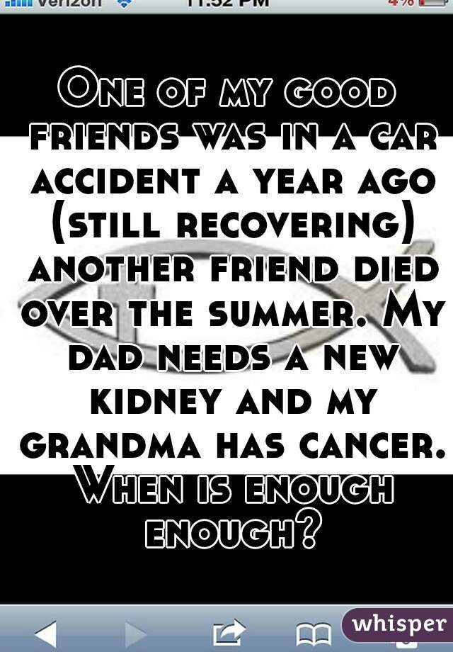 One of my good friends was in a car accident a year ago (still recovering) another friend died over the summer. My dad needs a new kidney and my grandma has cancer. When is enough enough?