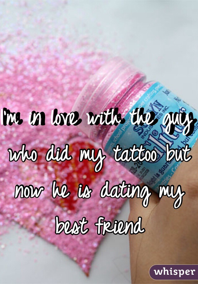 I'm in love with the guy who did my tattoo but now he is dating my best friend