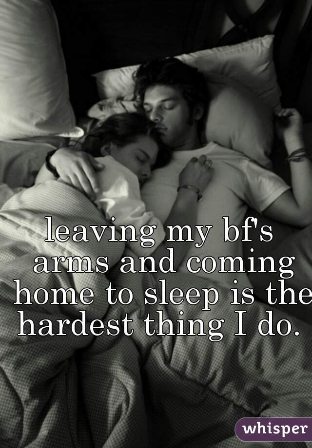 leaving my bf's arms and coming home to sleep is the hardest thing I do.