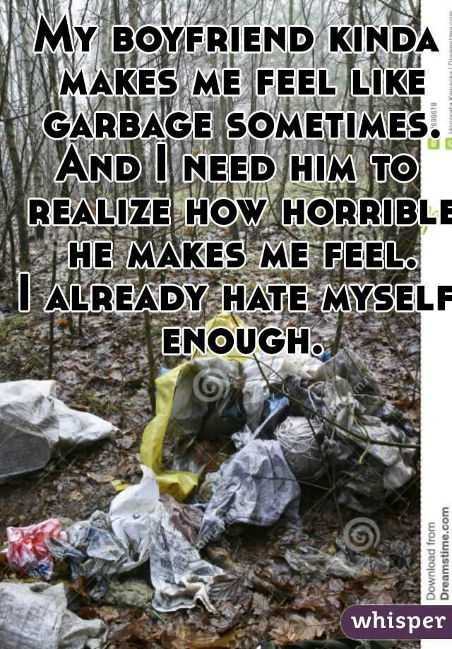 My boyfriend kinda makes me feel like garbage sometimes. And I need him to realize how horrible he makes me feel. I already hate myself enough.