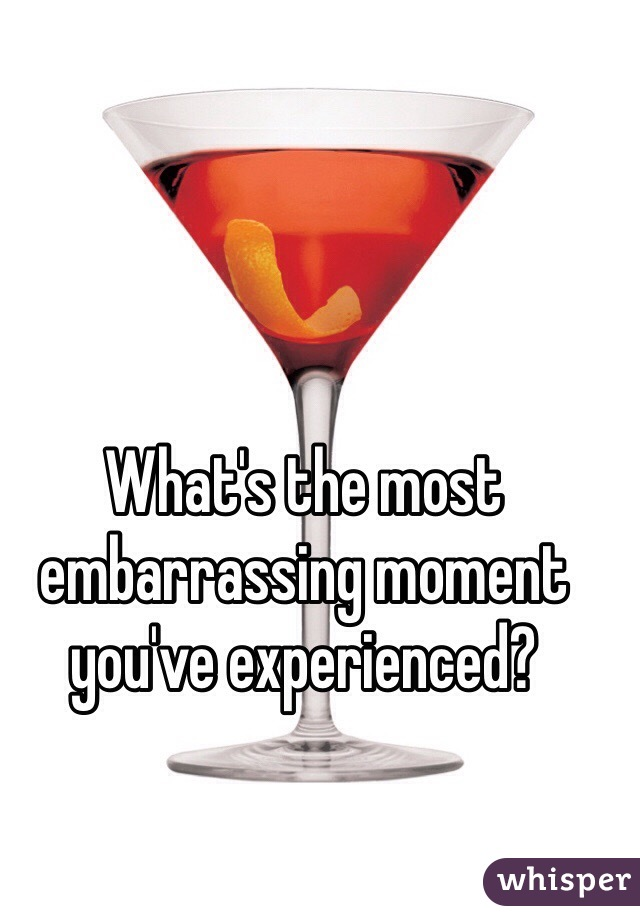 What's the most embarrassing moment you've experienced?