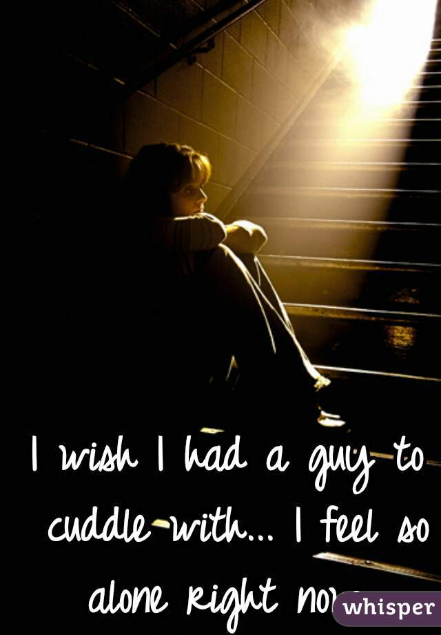 I wish I had a guy to cuddle with... I feel so alone right now...