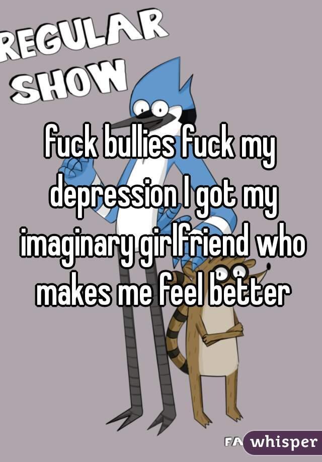 fuck bullies fuck my depression I got my imaginary girlfriend who makes me feel better