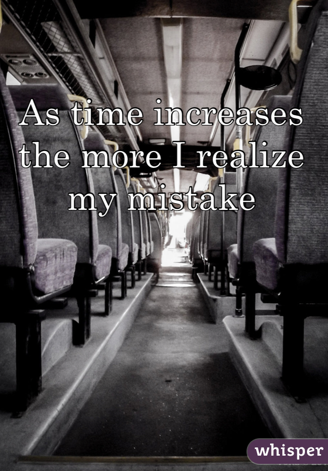 As time increases the more I realize my mistake