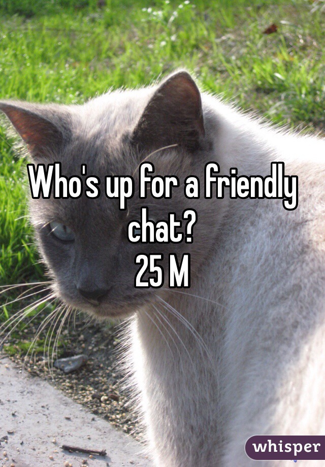 Who's up for a friendly chat?  25 M