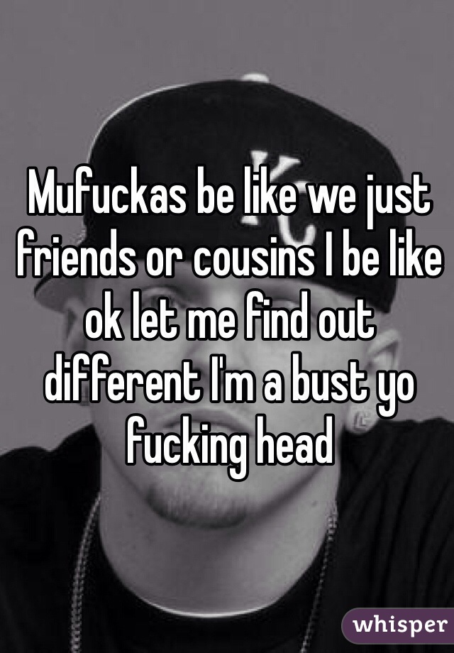 Mufuckas be like we just friends or cousins I be like ok let me find out different I'm a bust yo fucking head