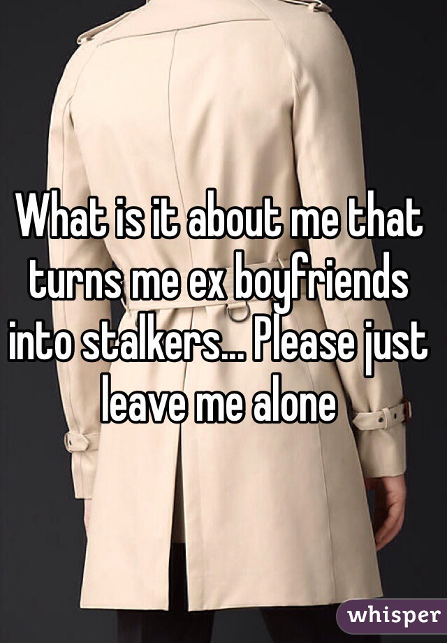 What is it about me that turns me ex boyfriends into stalkers... Please just leave me alone