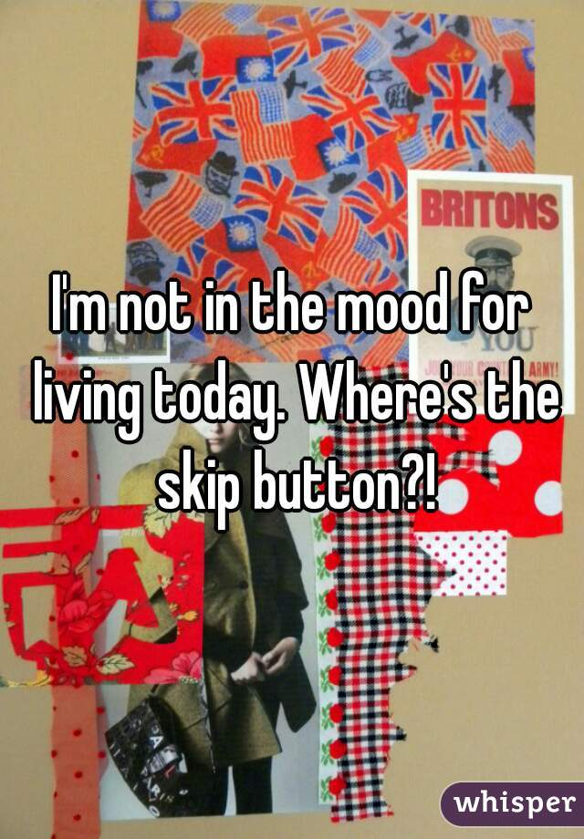 I'm not in the mood for living today. Where's the skip button?!