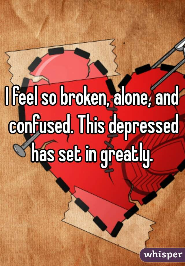 I feel so broken, alone, and confused. This depressed has set in greatly.