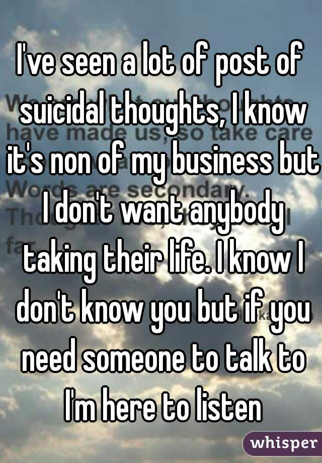 I've seen a lot of post of suicidal thoughts, I know it's non of my business but I don't want anybody taking their life. I know I don't know you but if you need someone to talk to I'm here to listen