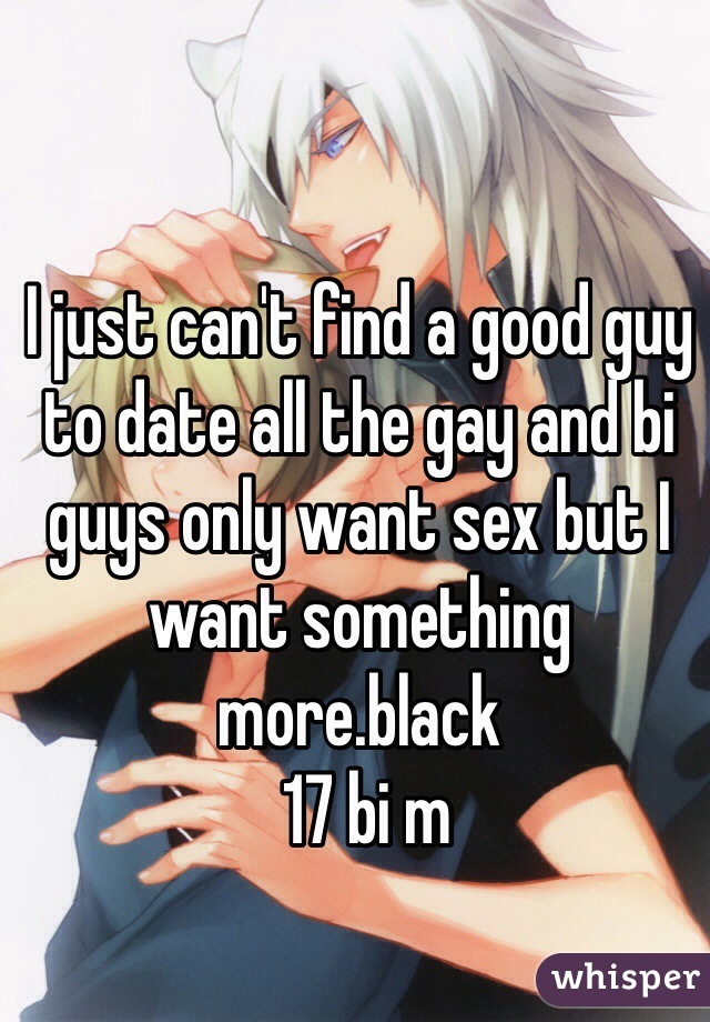 I just can't find a good guy to date all the gay and bi guys only want sex but I want something more.black  17 bi m