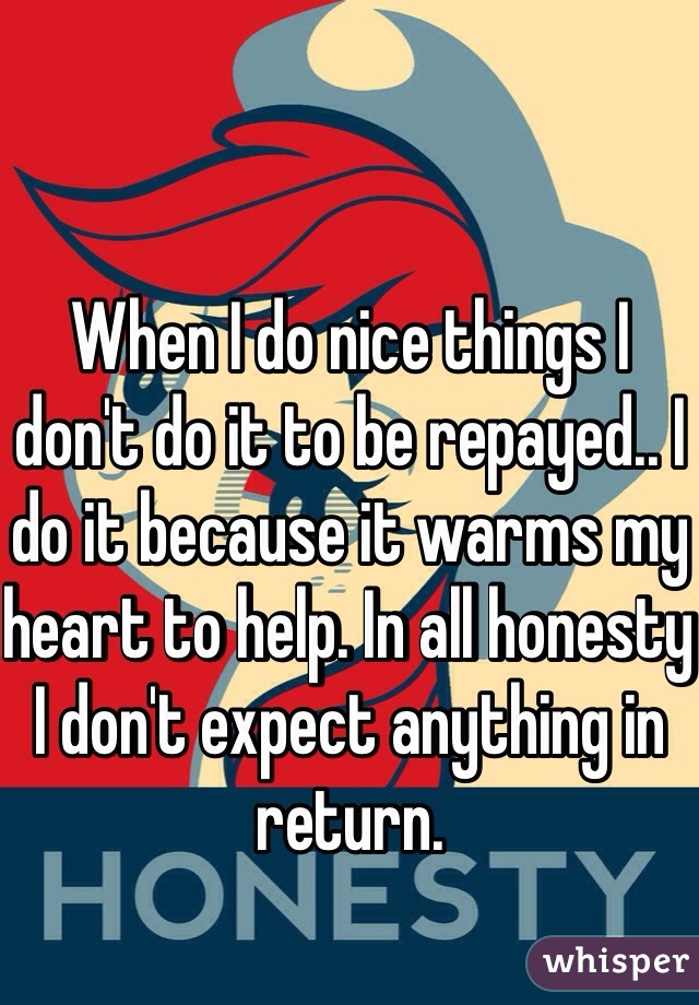 When I do nice things I don't do it to be repayed.. I do it because it warms my heart to help. In all honesty I don't expect anything in return.