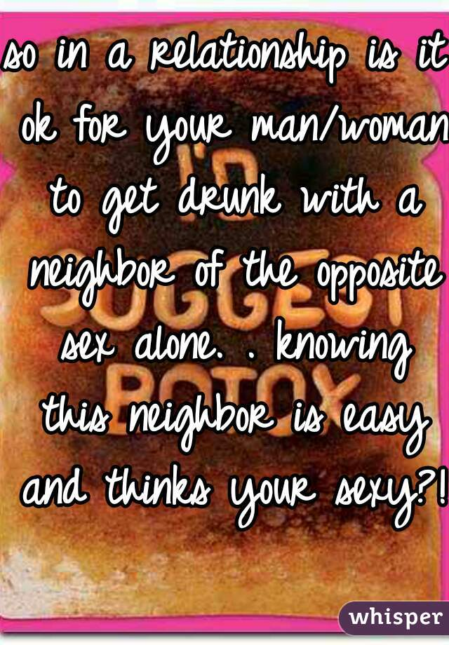 so in a relationship is it ok for your man/woman to get drunk with a neighbor of the opposite sex alone. . knowing this neighbor is easy and thinks your sexy?!