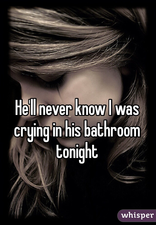 He'll never know I was crying in his bathroom tonight