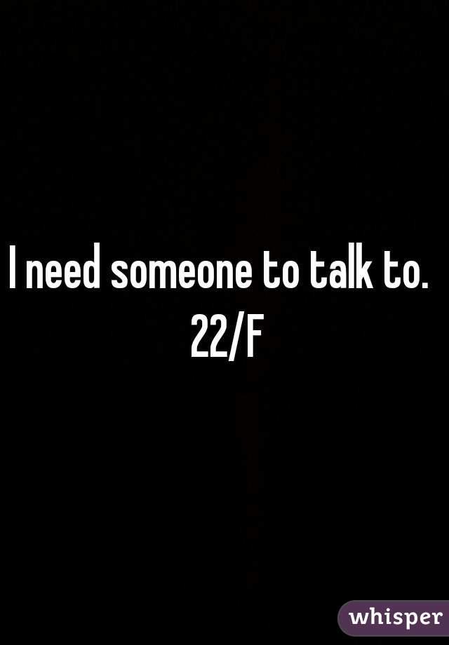 I need someone to talk to.  22/F