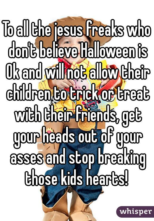 To all the jesus freaks who don't believe Halloween is Ok and will not allow their children to trick or treat with their friends, get your heads out of your asses and stop breaking those kids hearts!