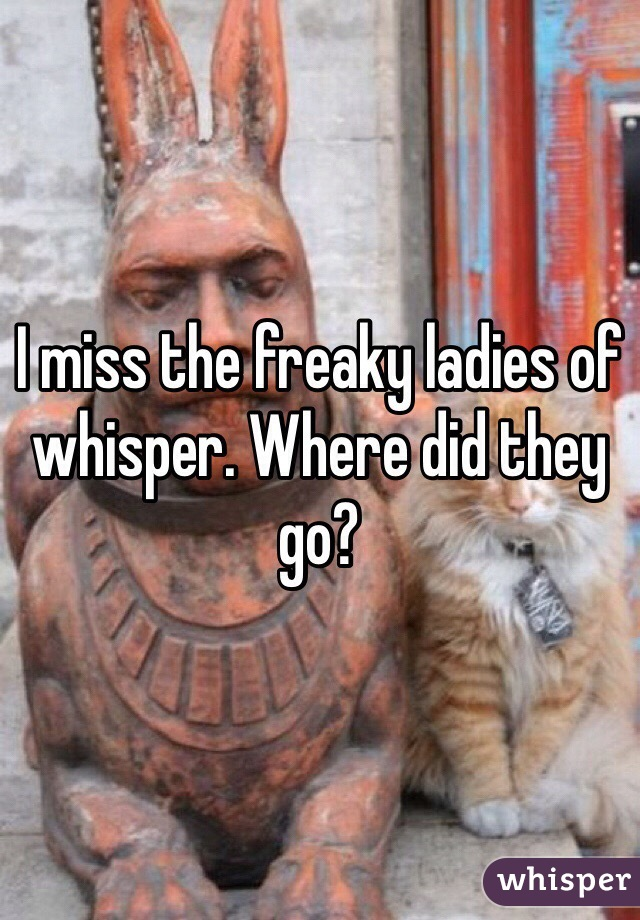 I miss the freaky ladies of whisper. Where did they go?