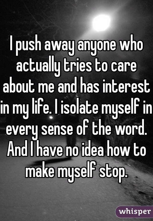 I push away anyone who actually tries to care about me and has interest in my life. I isolate myself in every sense of the word. And I have no idea how to make myself stop.