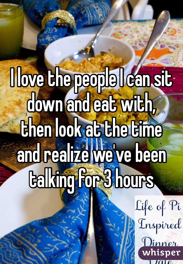 I love the people I can sit  down and eat with, then look at the time and realize we've been talking for 3 hours