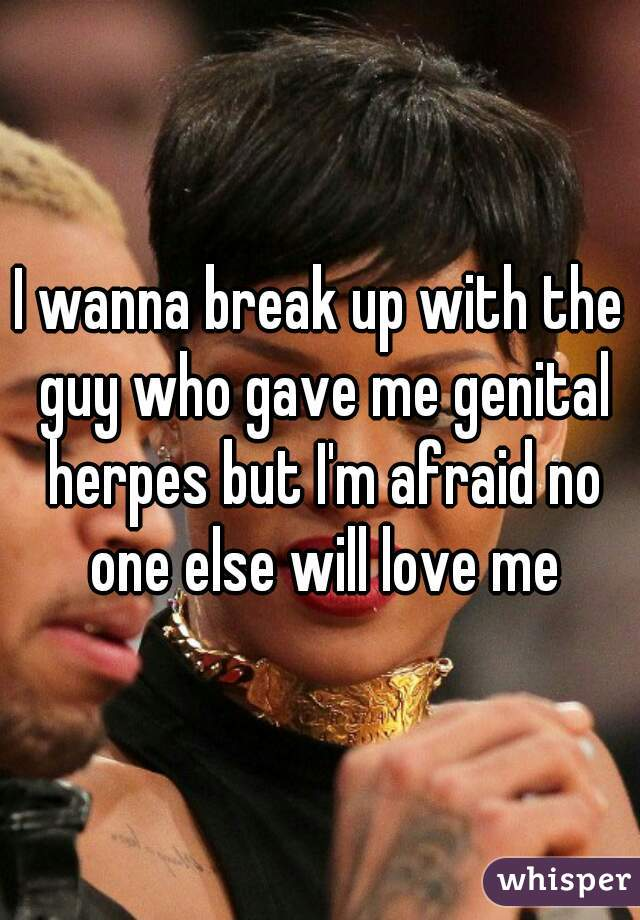 I wanna break up with the guy who gave me genital herpes but I'm afraid no one else will love me