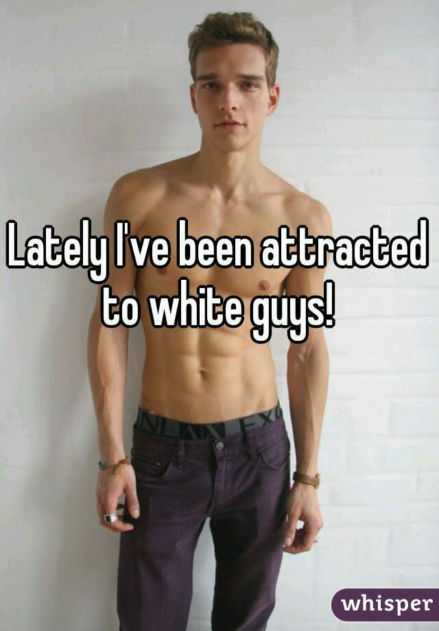 Lately I've been attracted to white guys!