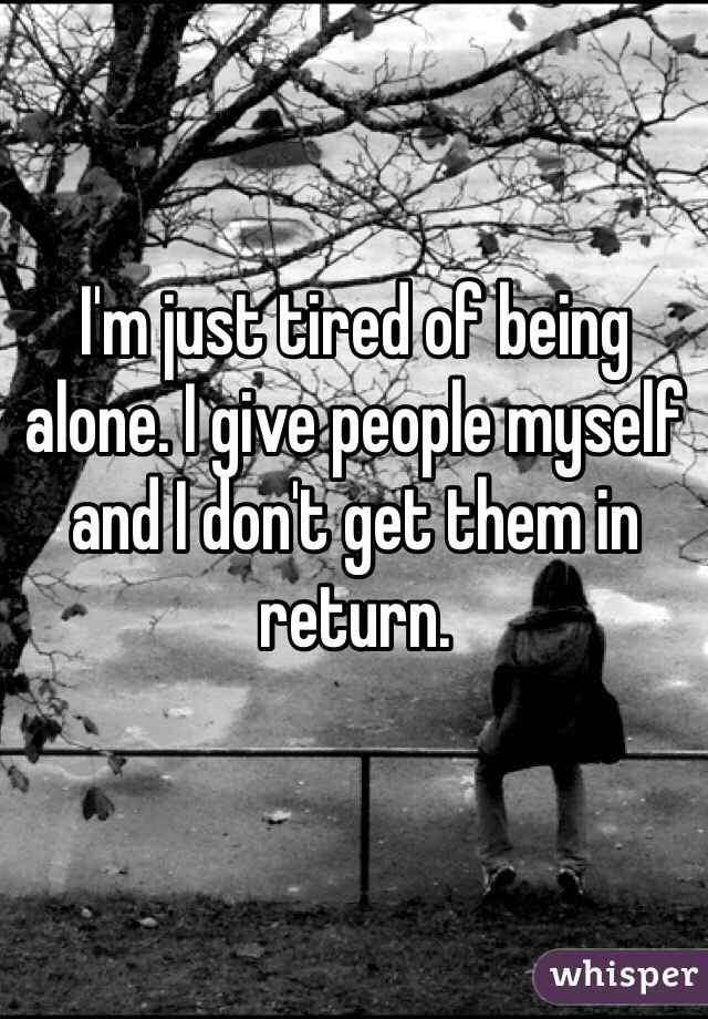 I'm just tired of being alone. I give people myself and I don't get them in return.