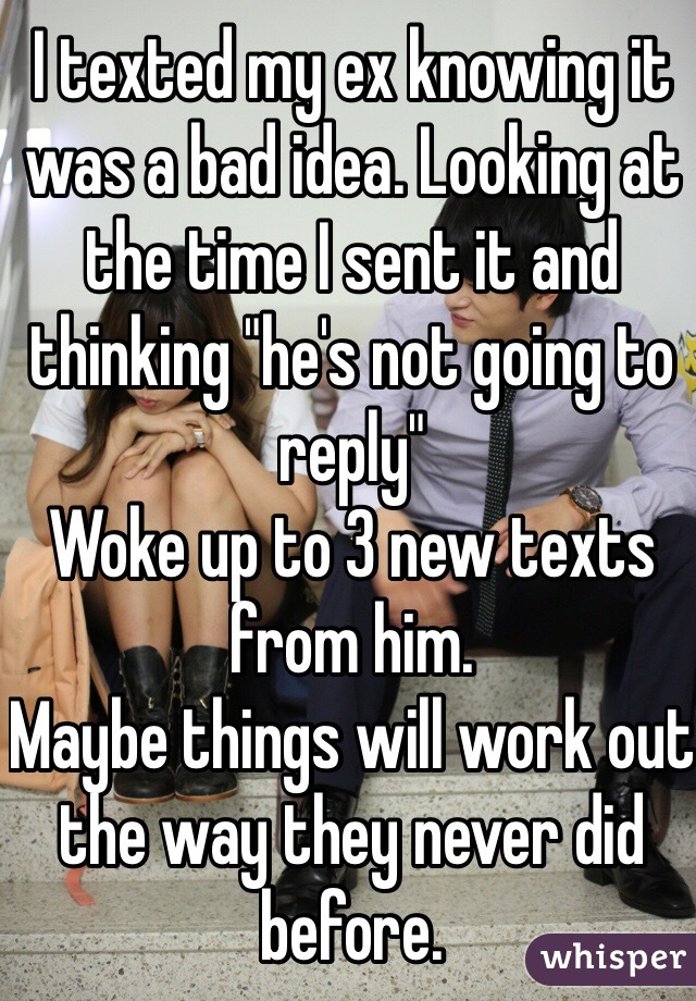 """I texted my ex knowing it was a bad idea. Looking at the time I sent it and thinking """"he's not going to reply""""  Woke up to 3 new texts from him.  Maybe things will work out the way they never did before."""