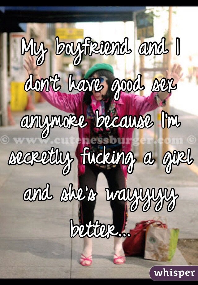 My boyfriend and I don't have good sex anymore because I'm secretly fucking a girl and she's wayyyy better...