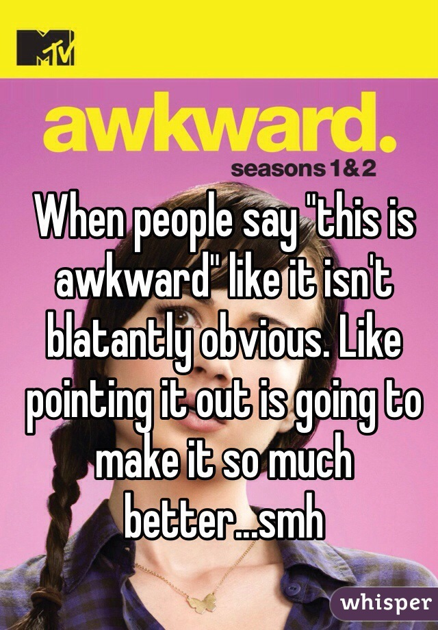 """When people say """"this is awkward"""" like it isn't blatantly obvious. Like pointing it out is going to make it so much better...smh"""