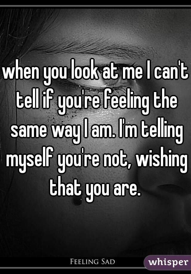 when you look at me I can't tell if you're feeling the same way I am. I'm telling myself you're not, wishing that you are.