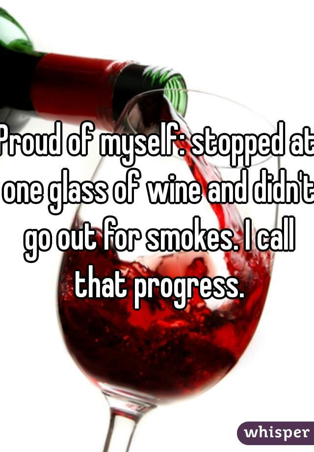 Proud of myself: stopped at one glass of wine and didn't go out for smokes. I call that progress.