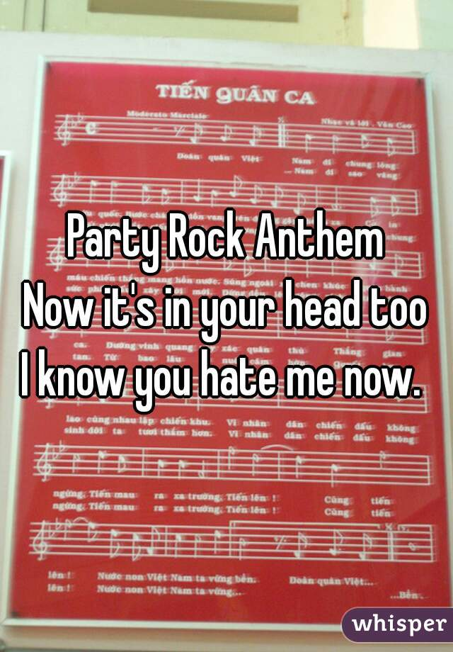 Party Rock Anthem  Now it's in your head too  I know you hate me now.