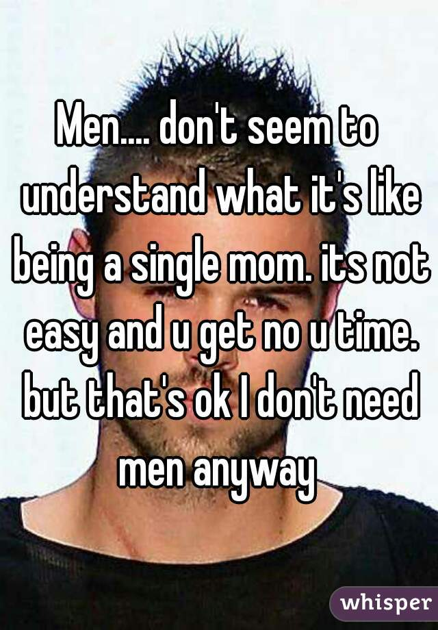 Men.... don't seem to understand what it's like being a single mom. its not easy and u get no u time. but that's ok I don't need men anyway