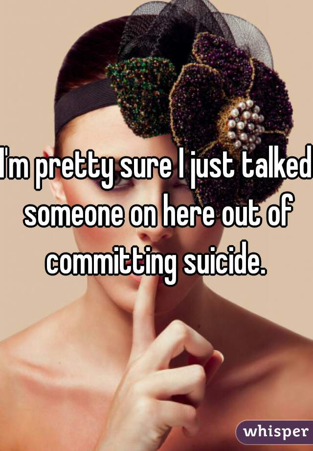 I'm pretty sure I just talked someone on here out of committing suicide.