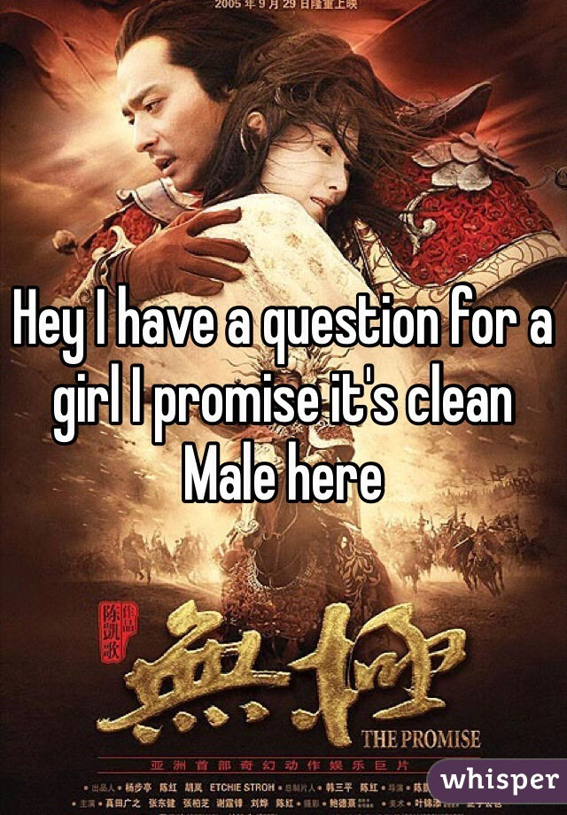 Hey I have a question for a girl I promise it's clean Male here