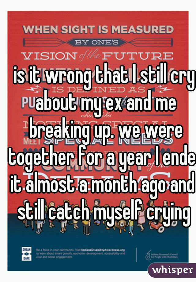 is it wrong that I still cry about my ex and me breaking up. we were together for a year I ended it almost a month ago and I still catch myself crying