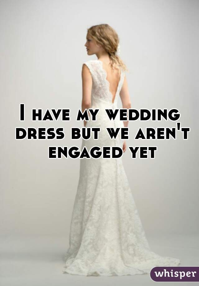 I have my wedding dress but we aren't engaged yet