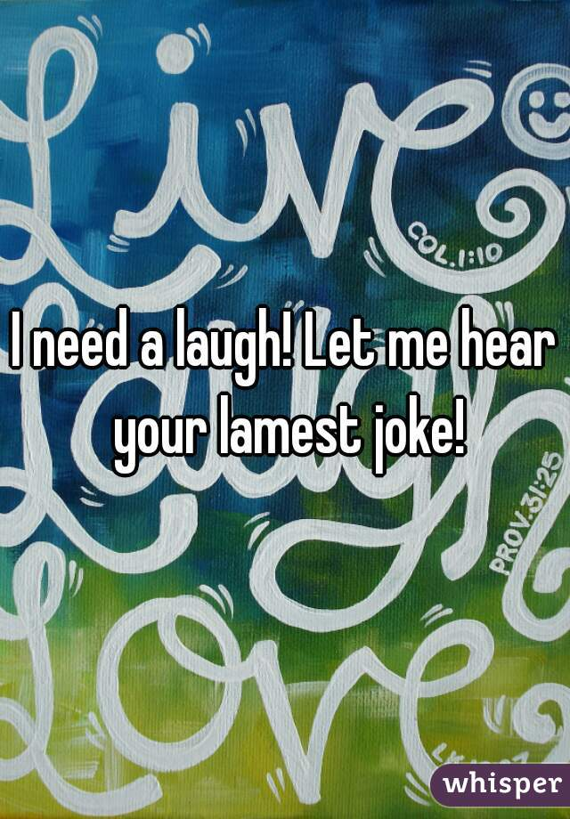I need a laugh! Let me hear your lamest joke!
