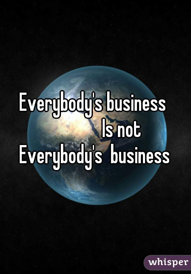Everybody's business                Is not Everybody's  business