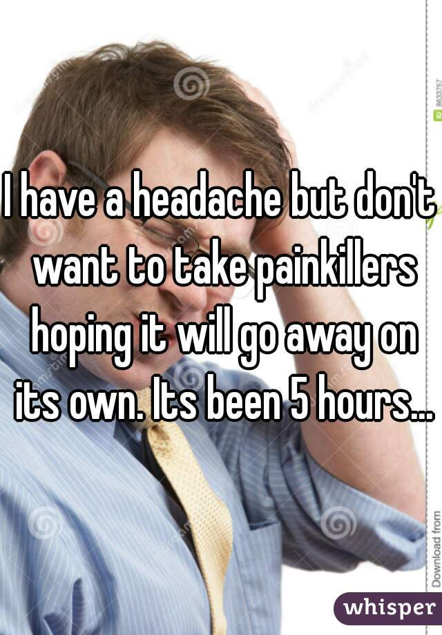 I have a headache but don't want to take painkillers hoping it will go away on its own. Its been 5 hours...