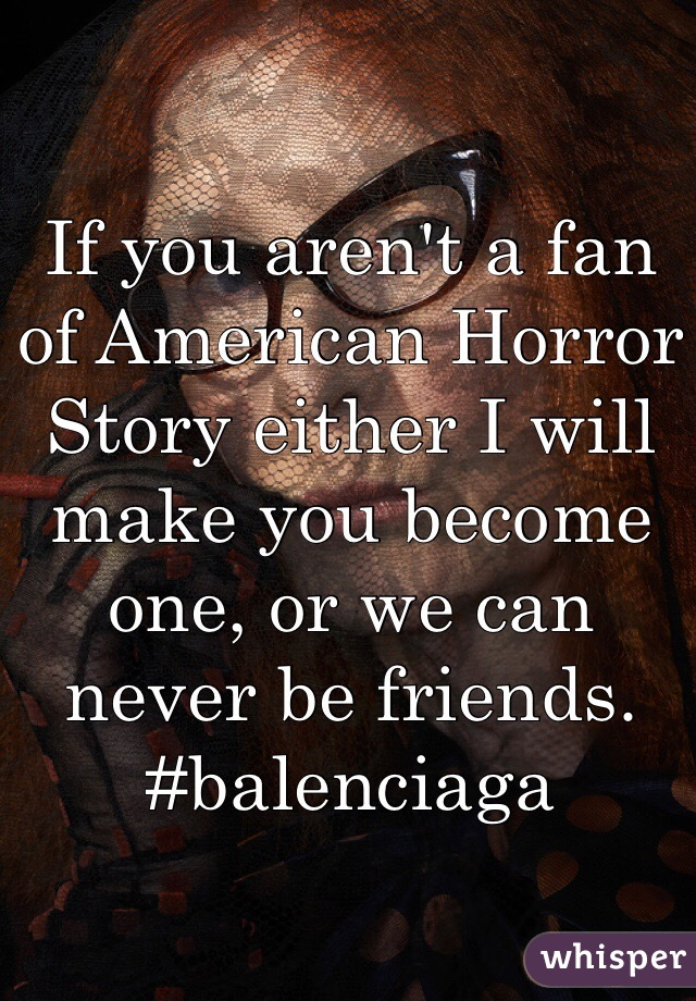If you aren't a fan of American Horror Story either I will make you become one, or we can never be friends. #balenciaga