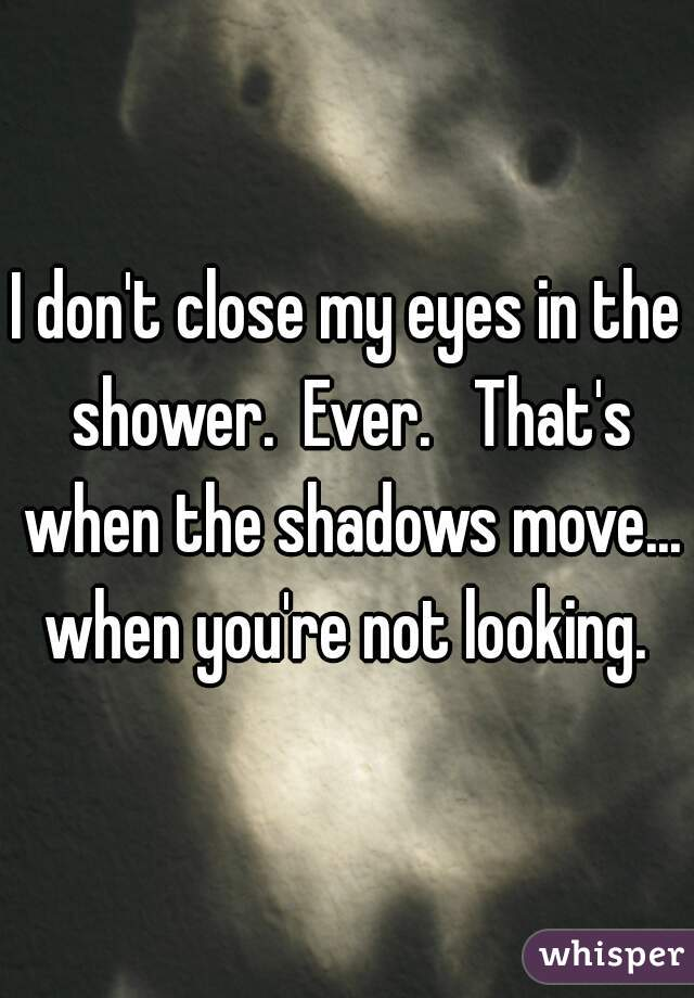 I don't close my eyes in the shower.  Ever.   That's when the shadows move... when you're not looking.