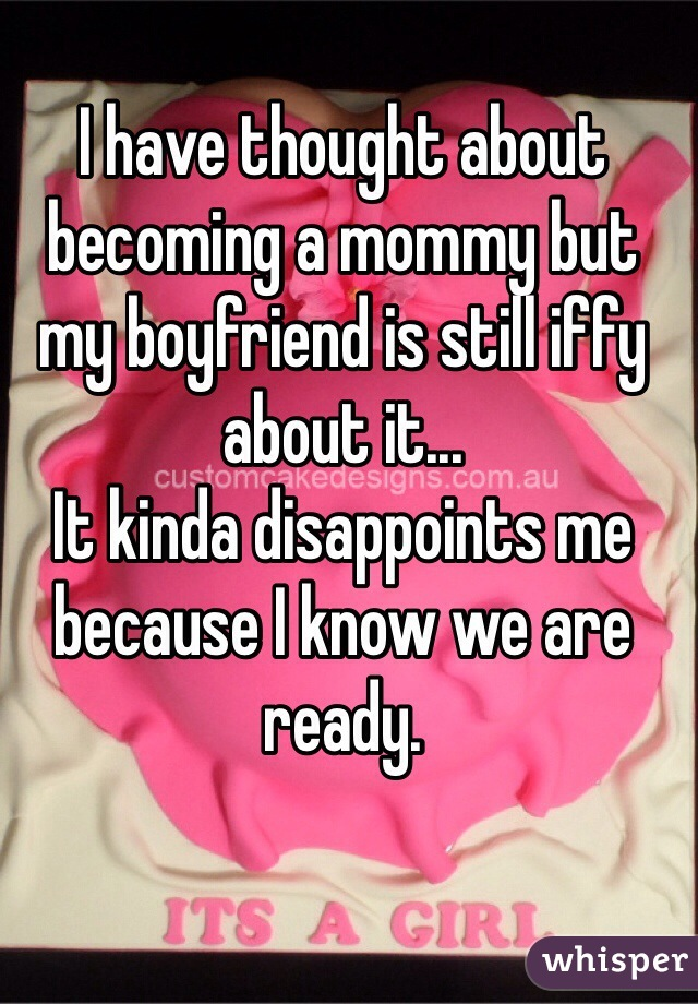 I have thought about becoming a mommy but my boyfriend is still iffy about it... It kinda disappoints me because I know we are ready.