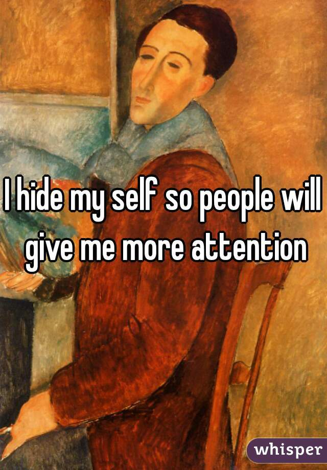 I hide my self so people will give me more attention
