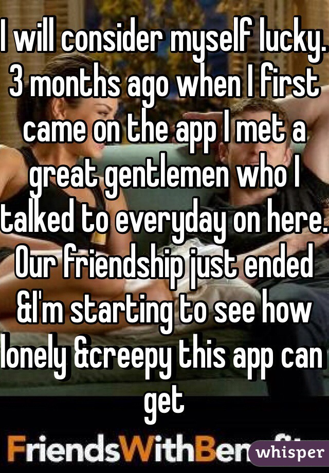 I will consider myself lucky. 3 months ago when I first came on the app I met a great gentlemen who I talked to everyday on here. Our friendship just ended &I'm starting to see how lonely &creepy this app can get