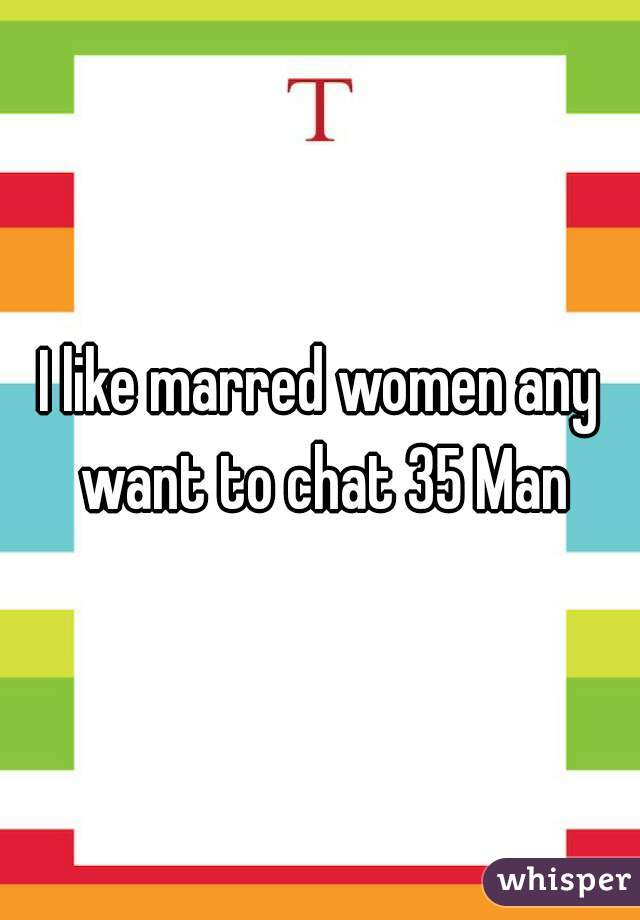 I like marred women any want to chat 35 Man