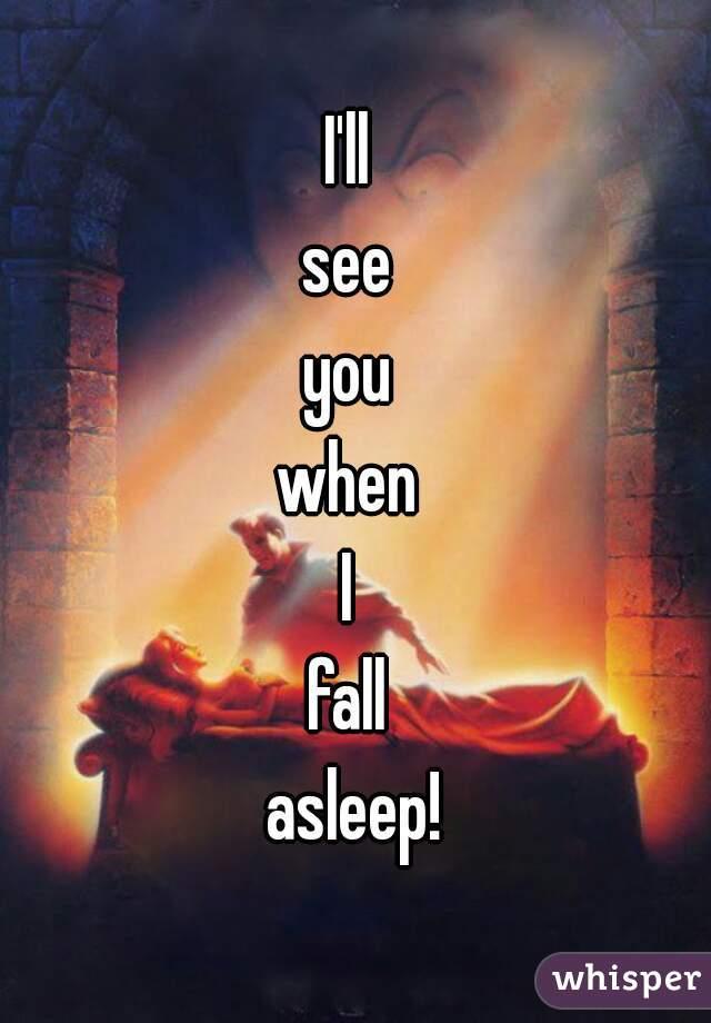 I'll  see  you  when  I  fall  asleep!