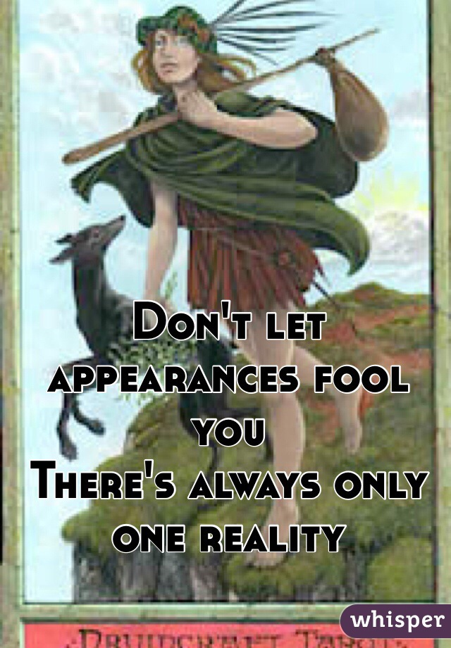 Don't let appearances fool you There's always only one reality