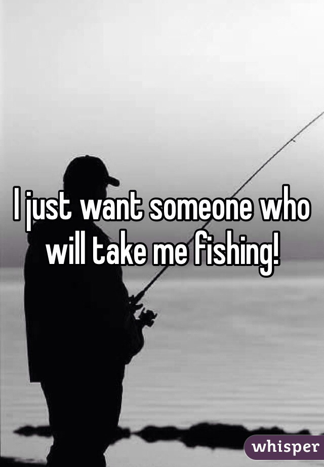I just want someone who will take me fishing!