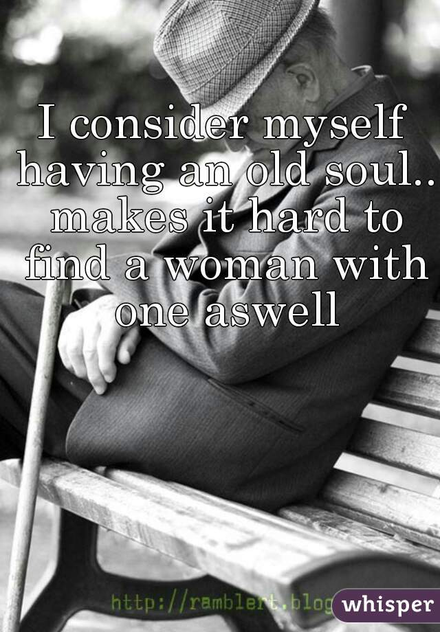 I consider myself having an old soul.. makes it hard to find a woman with one aswell